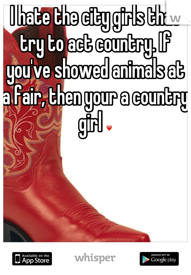 I hate the city girls that try to act country. If you've showed animals at a fair, then your a country girl ❤