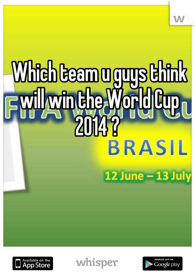 Which team u guys think will win the World Cup 2014 ?