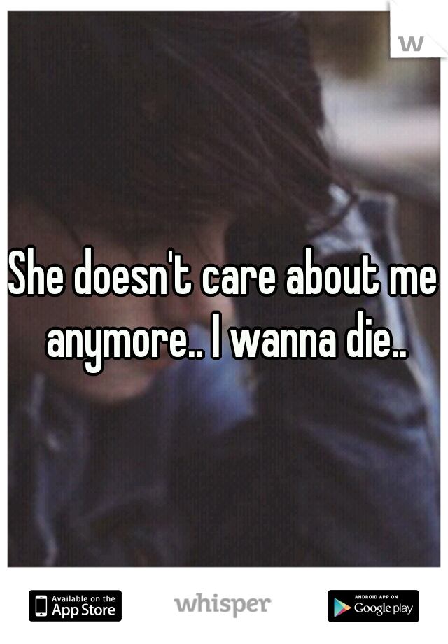 She doesn't care about me anymore.. I wanna die..