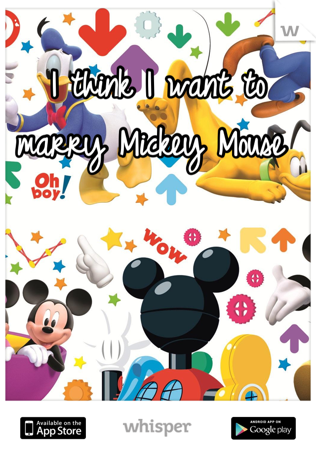 I think I want to marry Mickey Mouse