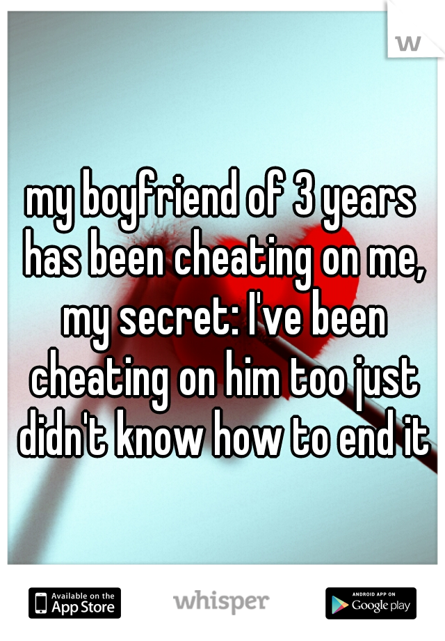 my boyfriend of 3 years has been cheating on me, my secret: I've been cheating on him too just didn't know how to end it