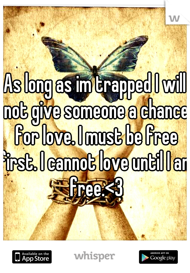 As long as im trapped I will not give someone a chance for love. I must be free first. I cannot love until I am free.<3