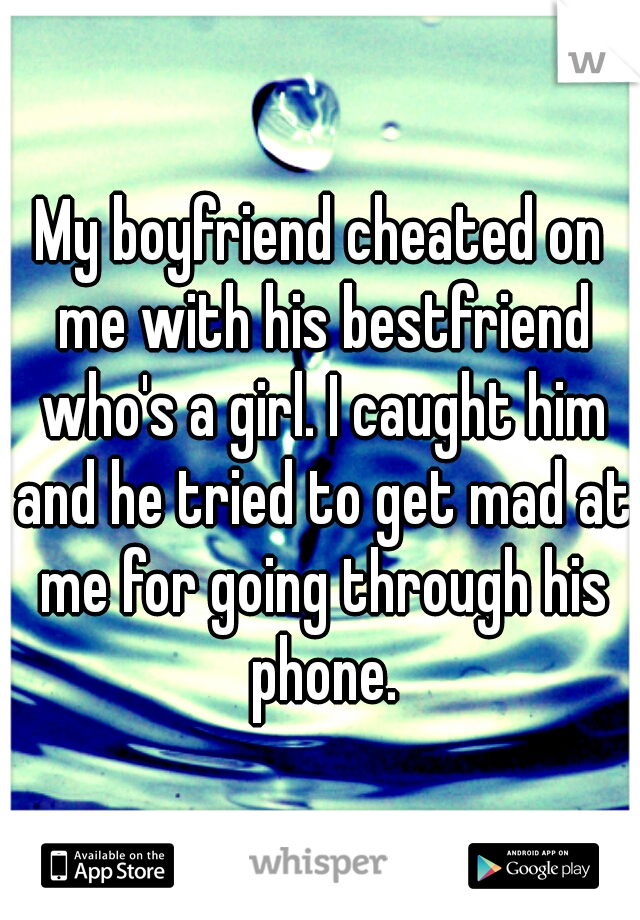 My boyfriend cheated on me with his bestfriend who's a girl. I caught him and he tried to get mad at me for going through his phone.