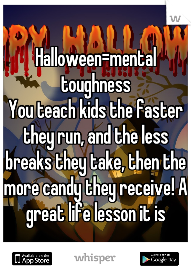 Halloween=mental toughness You teach kids the faster they run, and the less breaks they take, then the more candy they receive! A great life lesson it is