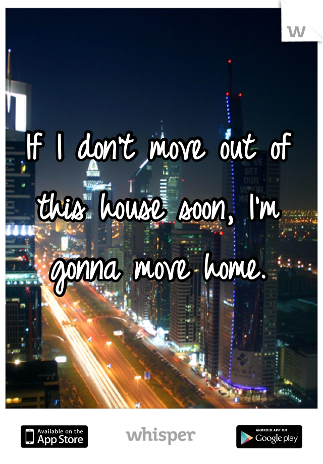 If I don't move out of this house soon, I'm gonna move home.