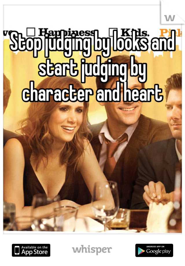 Stop judging by looks and start judging by character and heart