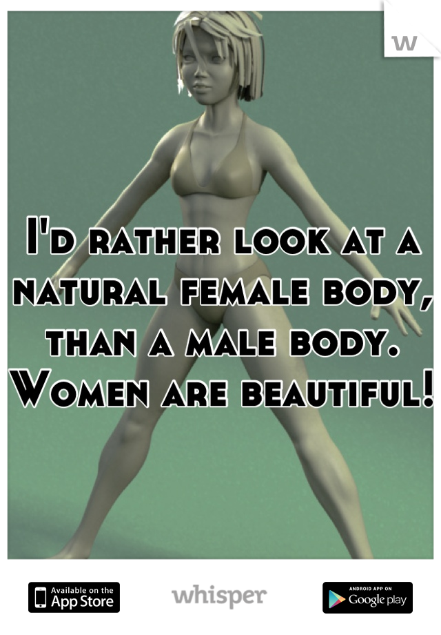 I'd rather look at a natural female body, than a male body. Women are beautiful!