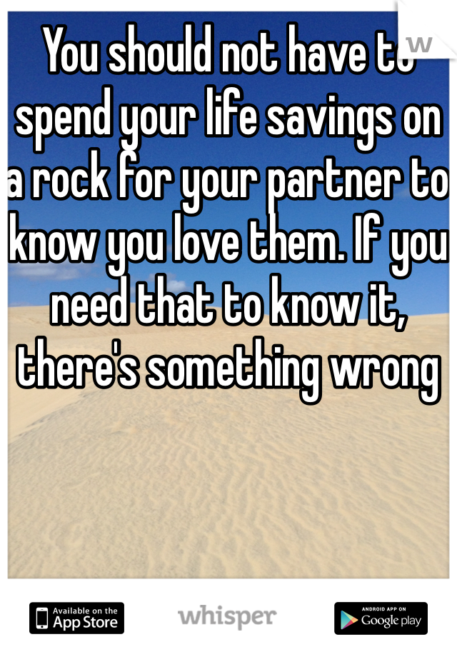 You should not have to spend your life savings on a rock for your partner to know you love them. If you need that to know it, there's something wrong