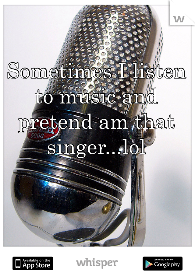 Sometimes I listen to music and pretend am that singer...lol