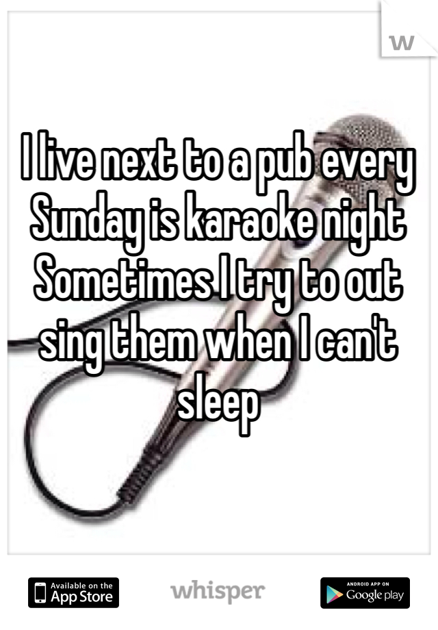 I live next to a pub every Sunday is karaoke night  Sometimes I try to out sing them when I can't sleep