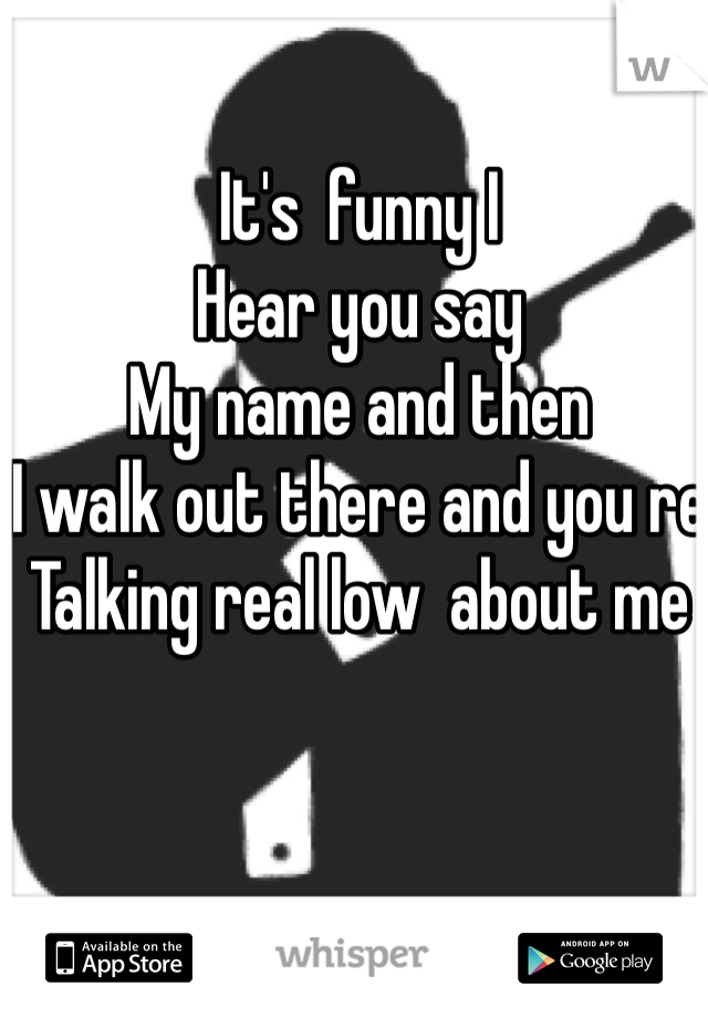 It's  funny I  Hear you say  My name and then I walk out there and you re Talking real low  about me