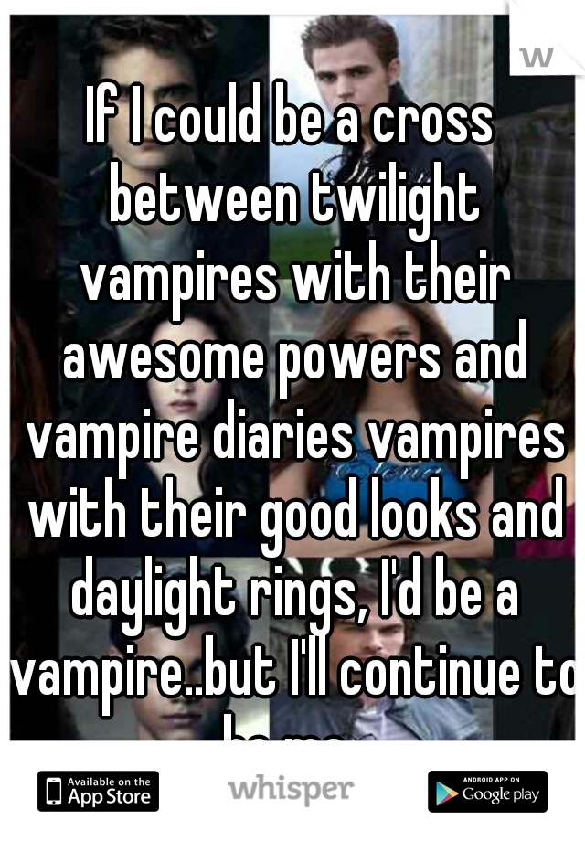 If I could be a cross between twilight vampires with their awesome powers and vampire diaries vampires with their good looks and daylight rings, I'd be a vampire..but I'll continue to be me.