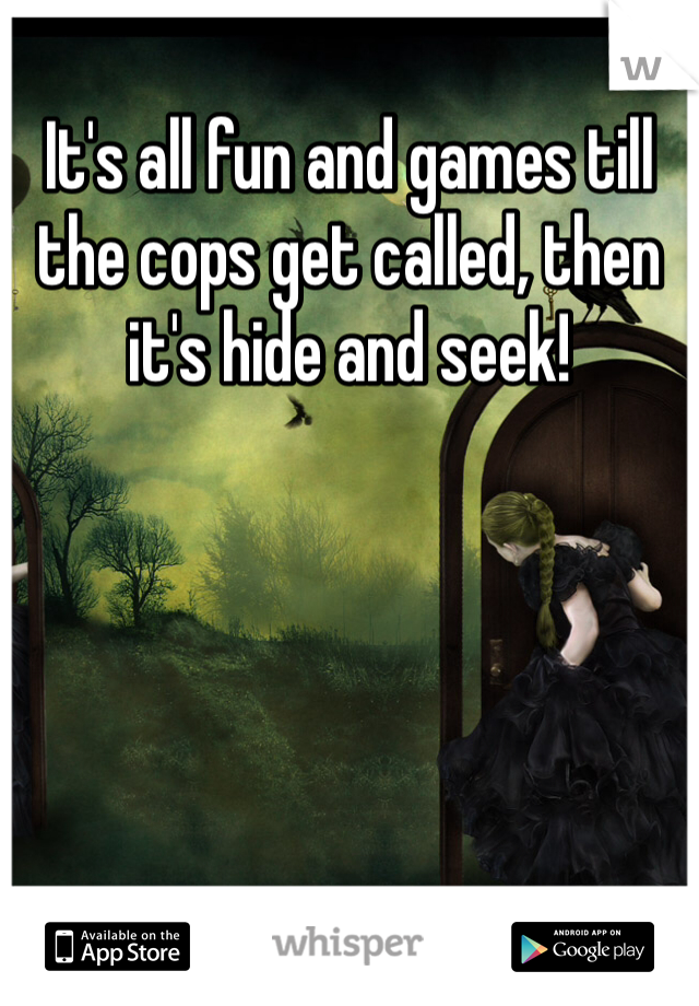 It's all fun and games till the cops get called, then it's hide and seek!