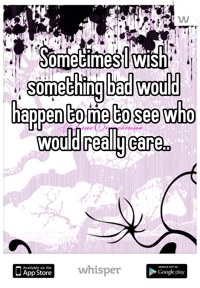 Sometimes I wish something bad would happen to me to see who would really care..