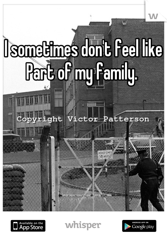 I sometimes don't feel like  Part of my family.
