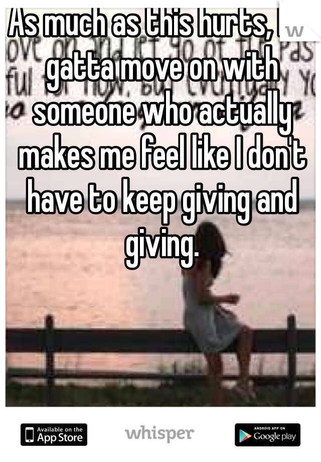 As much as this hurts, I've gatta move on with someone who actually makes me feel like I don't have to keep giving and giving.