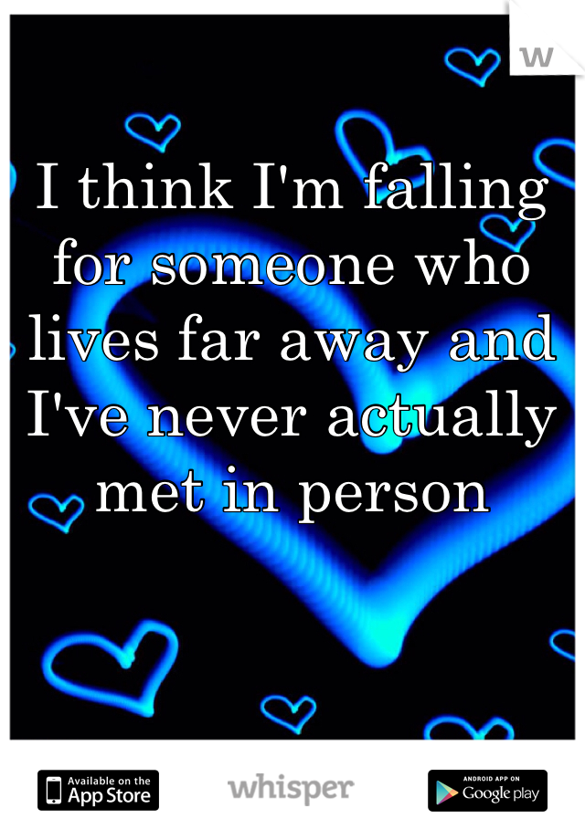 I think I'm falling for someone who lives far away and I've never actually met in person