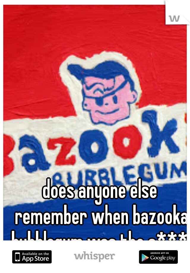 does anyone else remember when bazooka bubblegum was the s***
