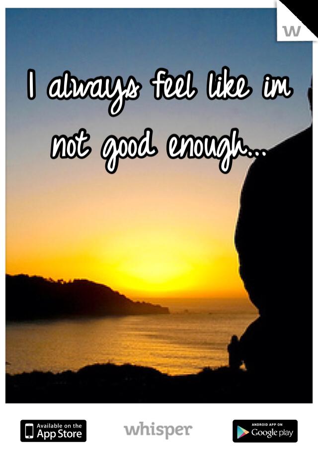 I always feel like im not good enough...