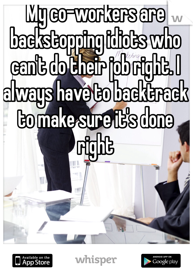 My co-workers are backstopping idiots who can't do their job right. I always have to backtrack to make sure it's done right