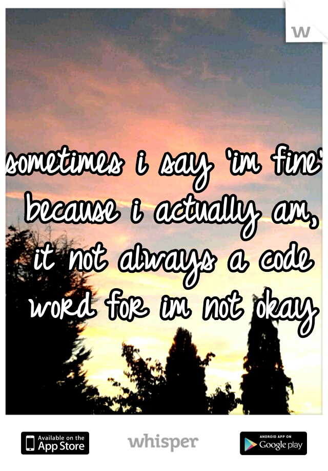 sometimes i say 'im fine' because i actually am, it not always a code word for im not okay