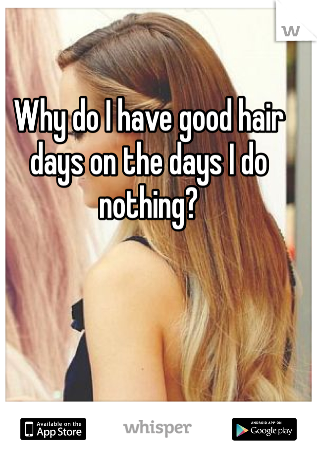 Why do I have good hair days on the days I do nothing?