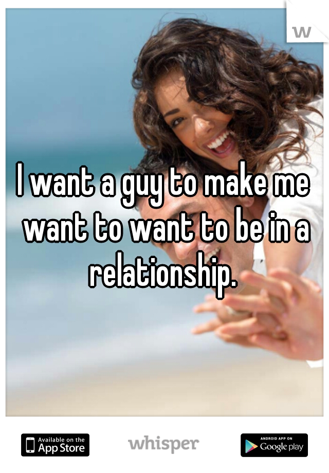 I want a guy to make me want to want to be in a relationship.