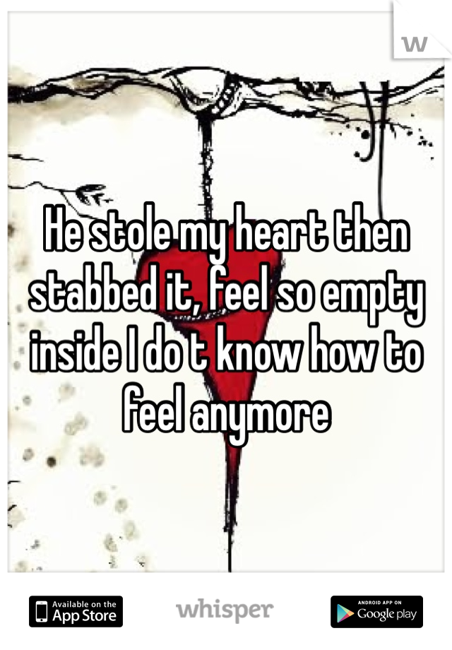 He stole my heart then stabbed it, feel so empty inside I do t know how to feel anymore