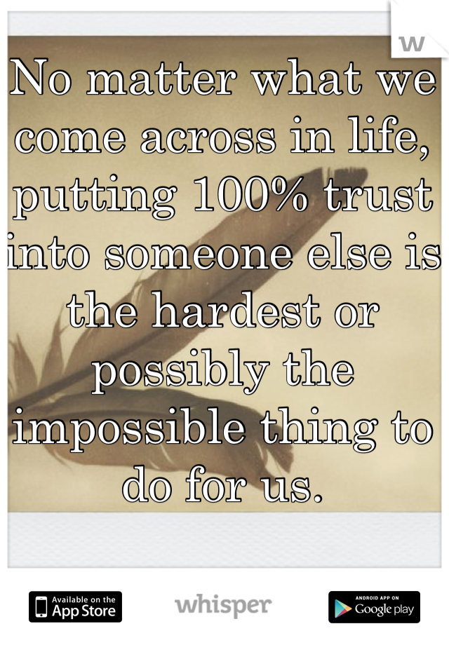 No matter what we come across in life, putting 100% trust into someone else is the hardest or possibly the impossible thing to do for us.