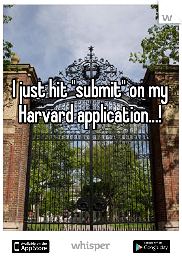 "I just hit ""submit"" on my Harvard application...!"