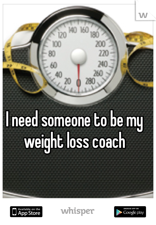 I need someone to be my weight loss coach