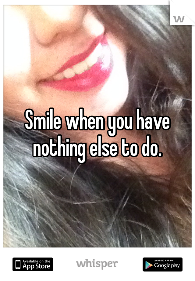 Smile when you have nothing else to do.