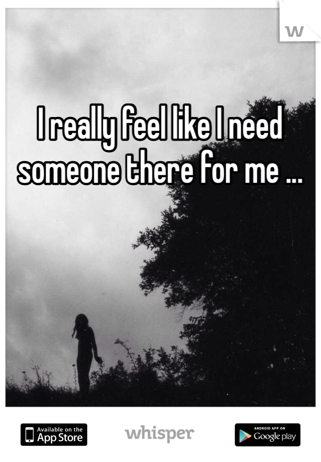 I really feel like I need someone there for me ...