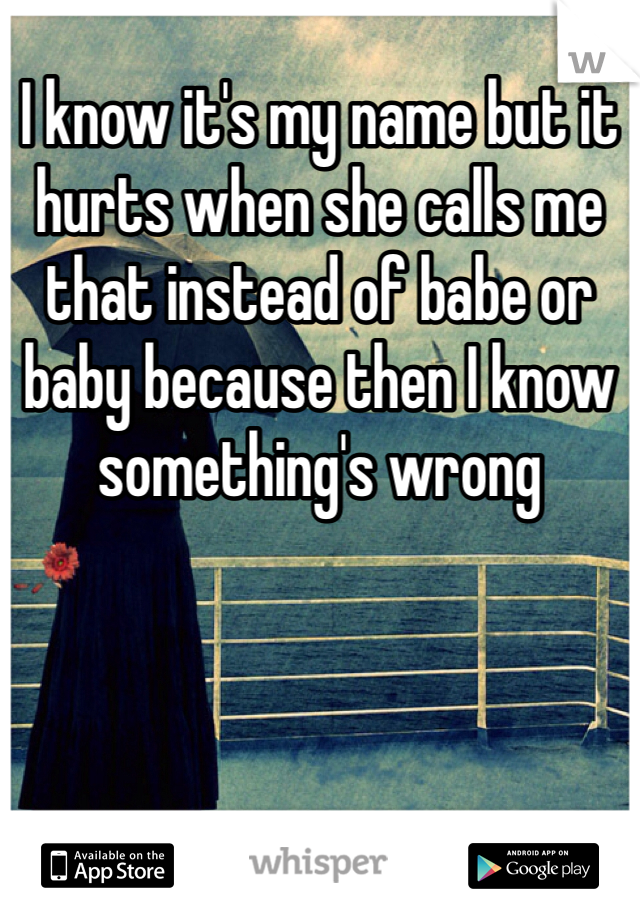 I know it's my name but it hurts when she calls me that instead of babe or baby because then I know something's wrong