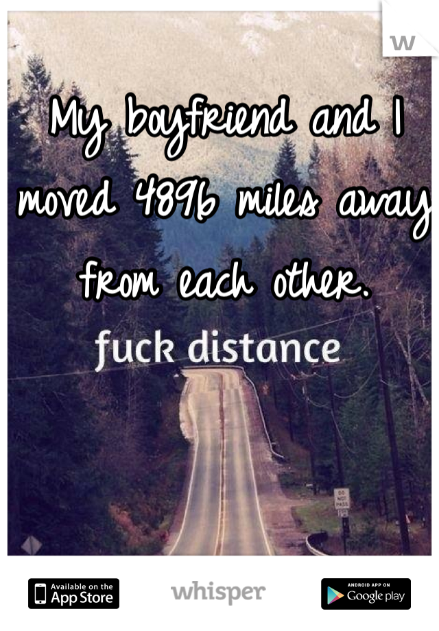 My boyfriend and I moved 4896 miles away from each other.