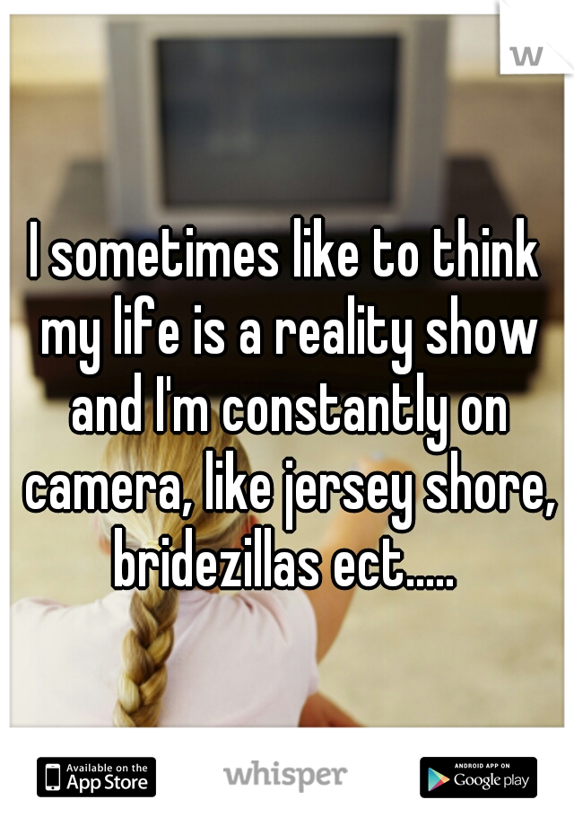 I sometimes like to think my life is a reality show and I'm constantly on camera, like jersey shore, bridezillas ect.....