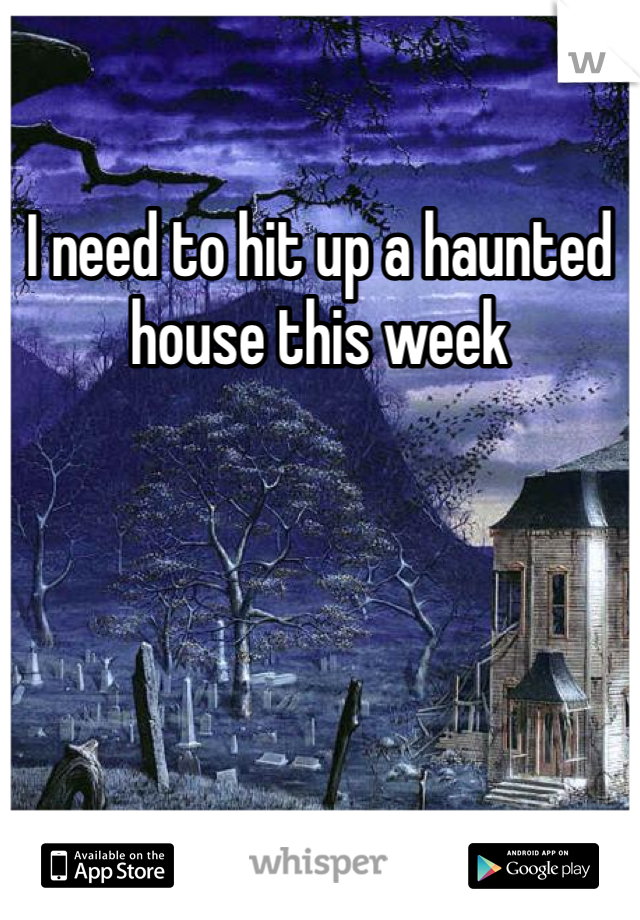 I need to hit up a haunted house this week