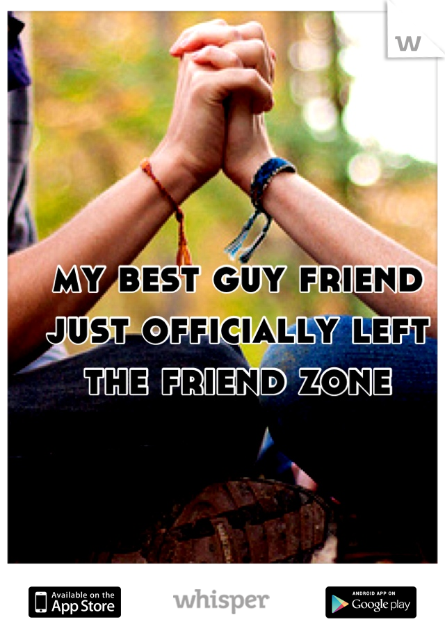 my best guy friend just officially left the friend zone