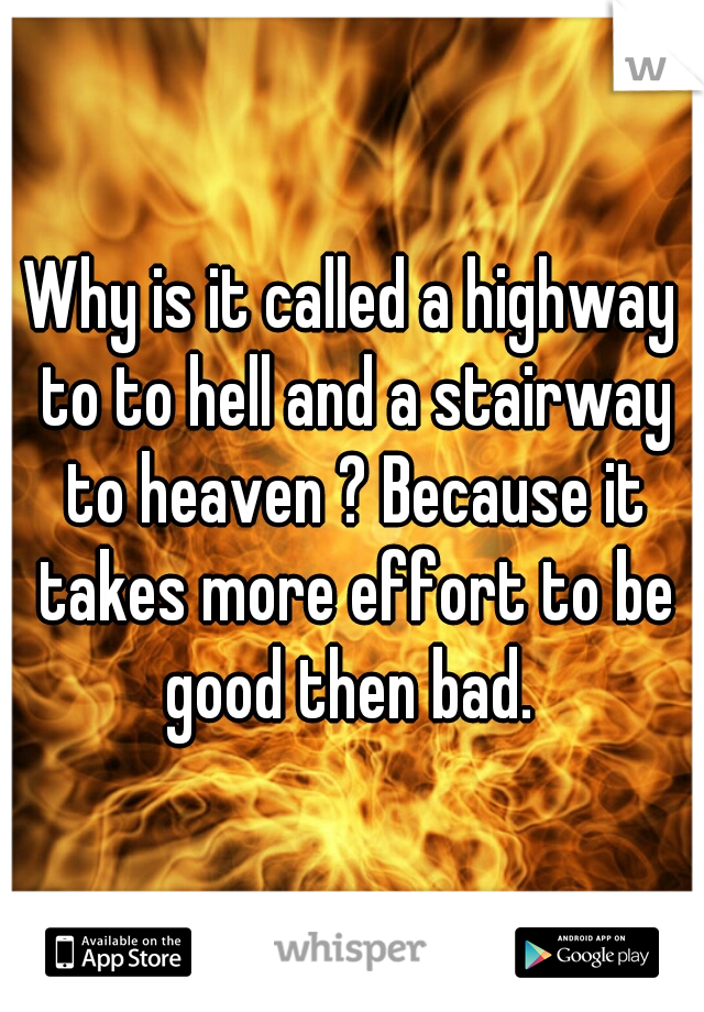 Why is it called a highway to to hell and a stairway to heaven ? Because it takes more effort to be good then bad.