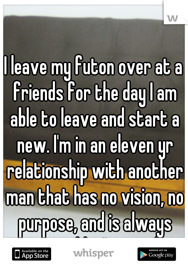 I leave my futon over at a friends for the day I am able to leave and start a new. I'm in an eleven yr relationship with another man that has no vision, no purpose, and is always miserable. I'm tired.