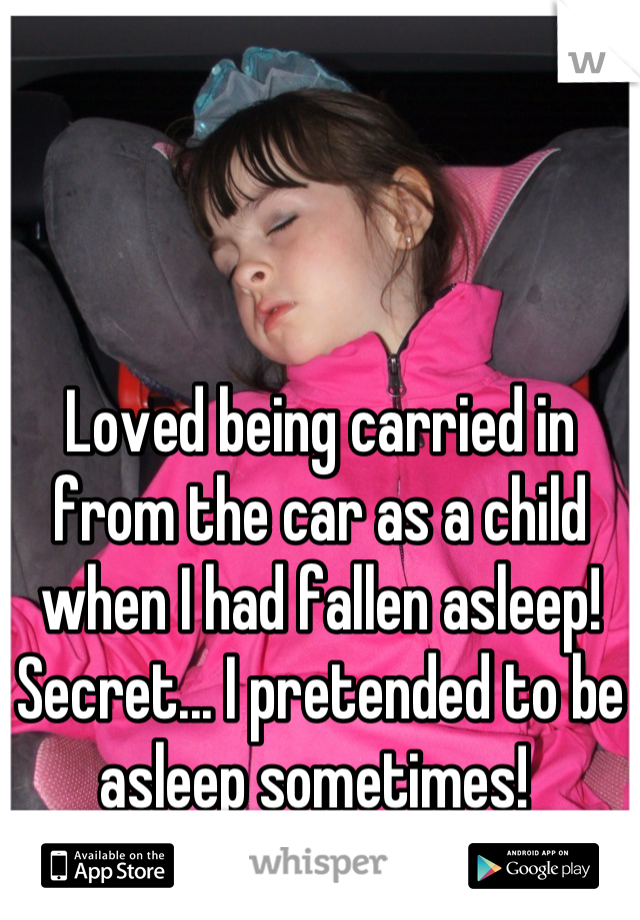 Loved being carried in from the car as a child when I had fallen asleep! Secret... I pretended to be asleep sometimes!