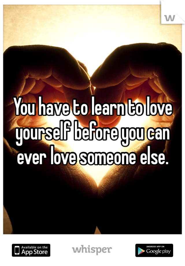 You have to learn to love yourself before you can ever love someone else.