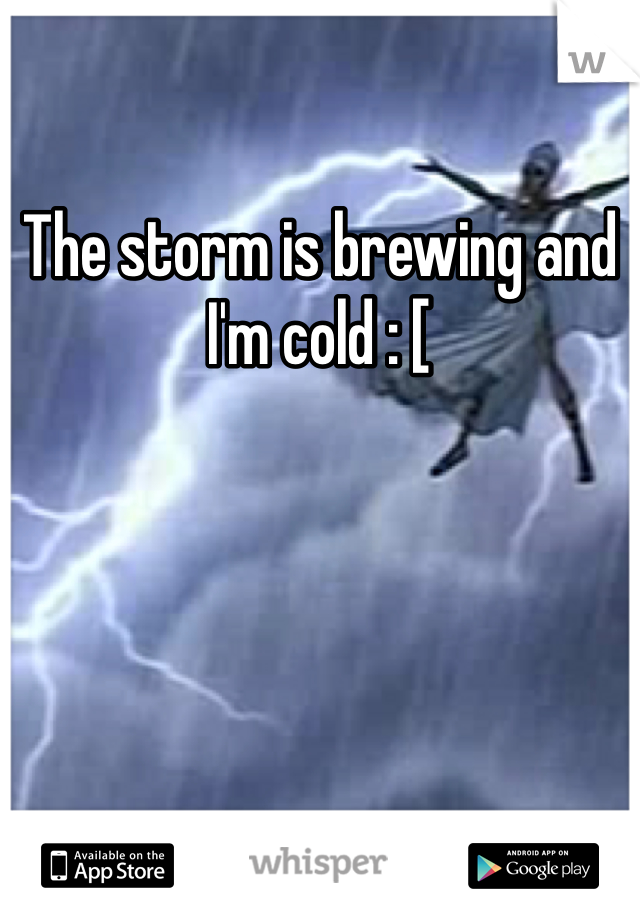 The storm is brewing and I'm cold : [