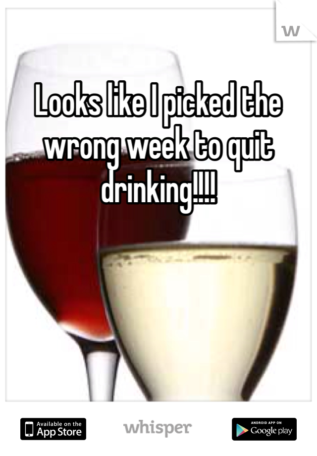 Looks like I picked the wrong week to quit drinking!!!!