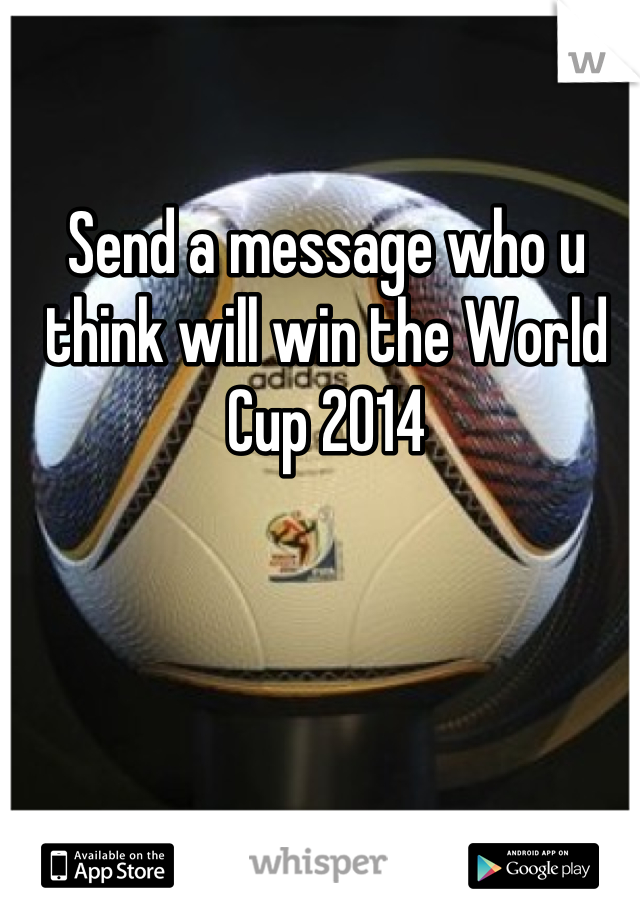 Send a message who u think will win the World Cup 2014