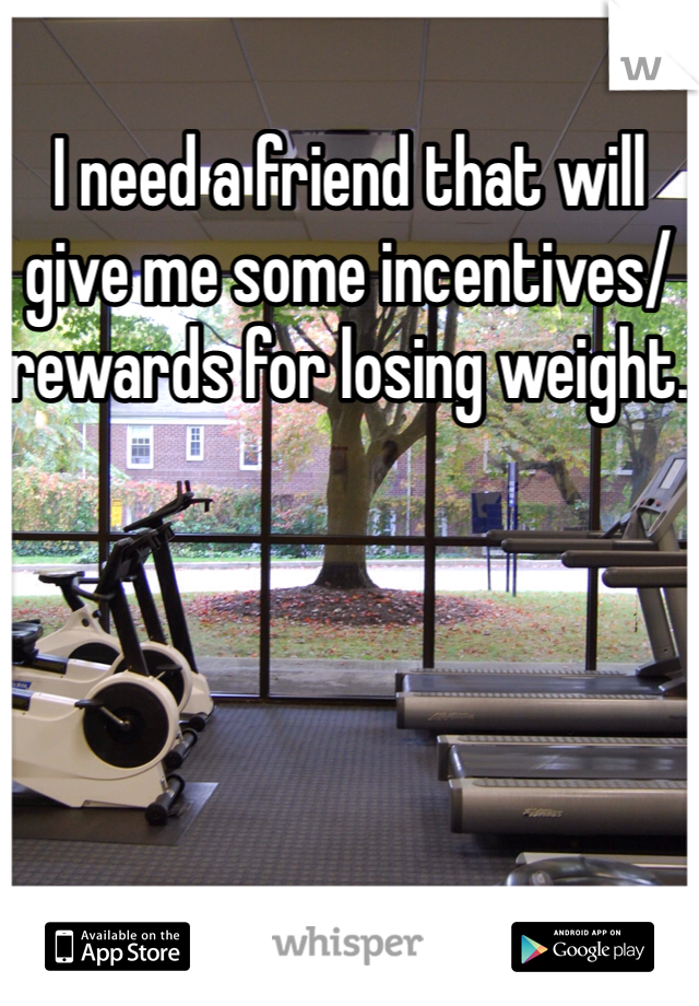 I need a friend that will give me some incentives/ rewards for losing weight.