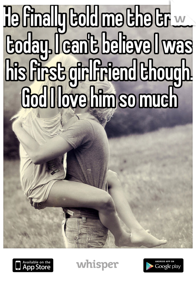He finally told me the truth today. I can't believe I was his first girlfriend though. God I love him so much