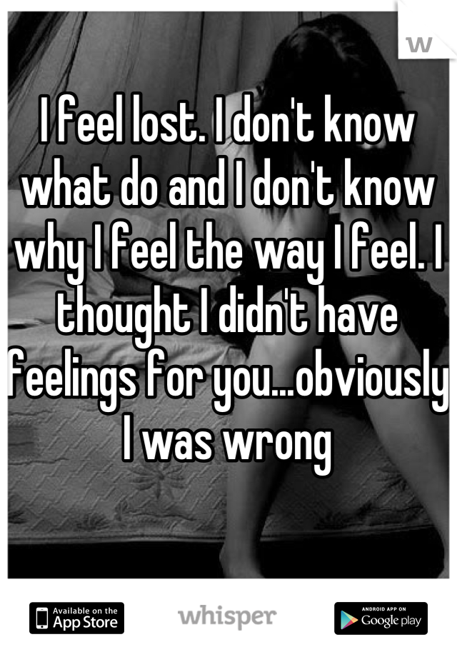 I feel lost. I don't know what do and I don't know why I feel the way I feel. I thought I didn't have feelings for you...obviously I was wrong