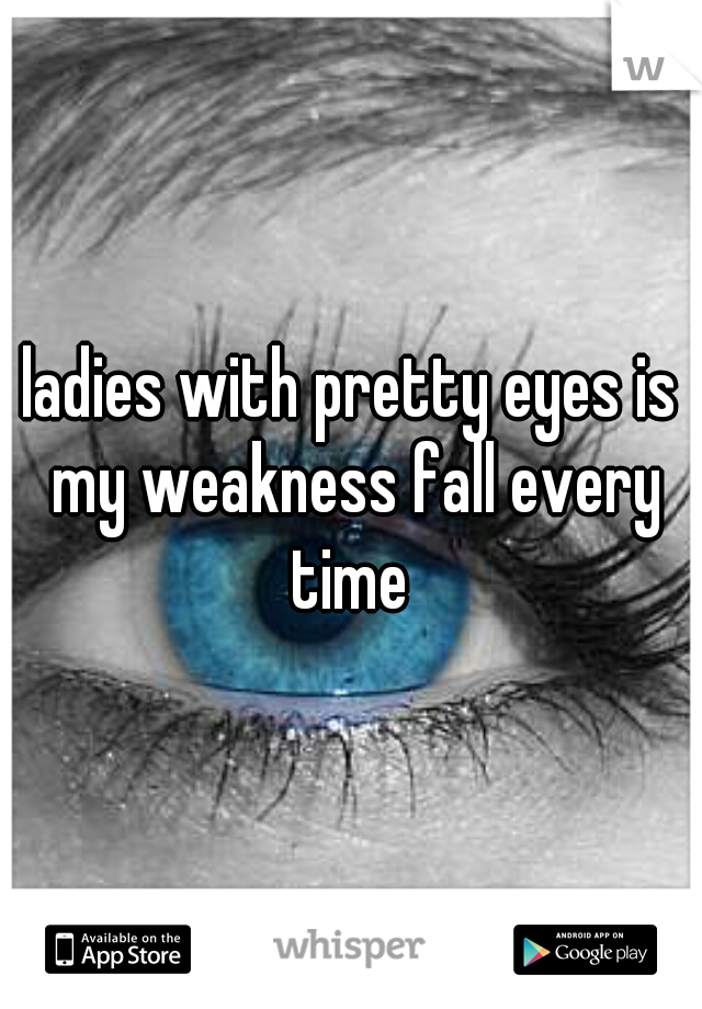 ladies with pretty eyes is my weakness fall every time