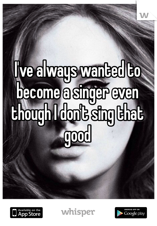 I've always wanted to become a singer even though I don't sing that good